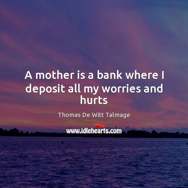 A mother is a bank where I deposit all my worries and hurts Thomas De Witt Talmage Picture Quote