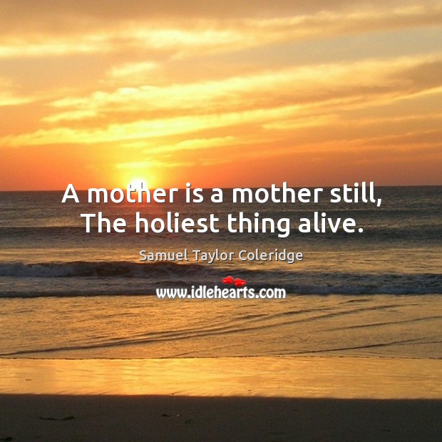 A mother is a mother still, the holiest thing alive. Image