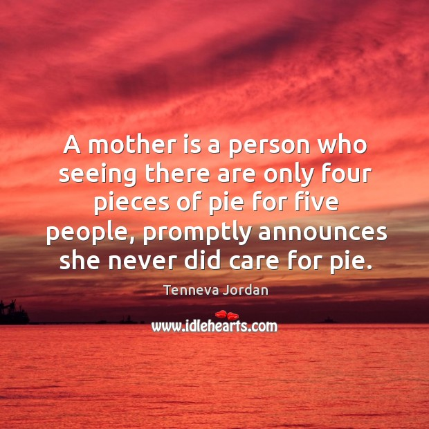 A mother is a person who seeing there are only four pieces of pie for five people Image