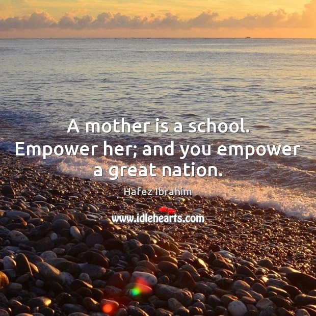 A mother is a school. Empower her; and you empower a great nation. Image