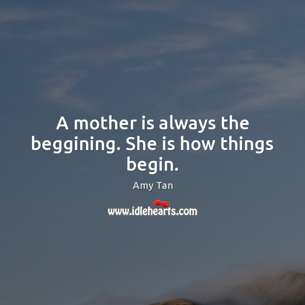 A mother is always the beggining. She is how things begin. Image
