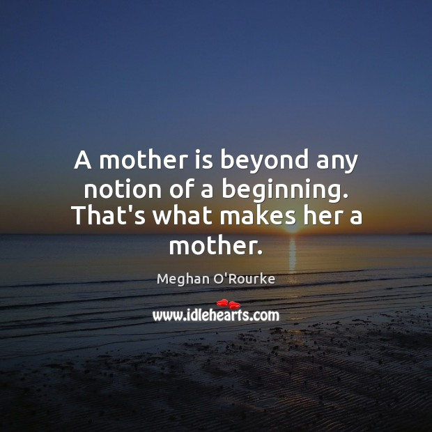 A mother is beyond any notion of a beginning. That's what makes her a mother. Image