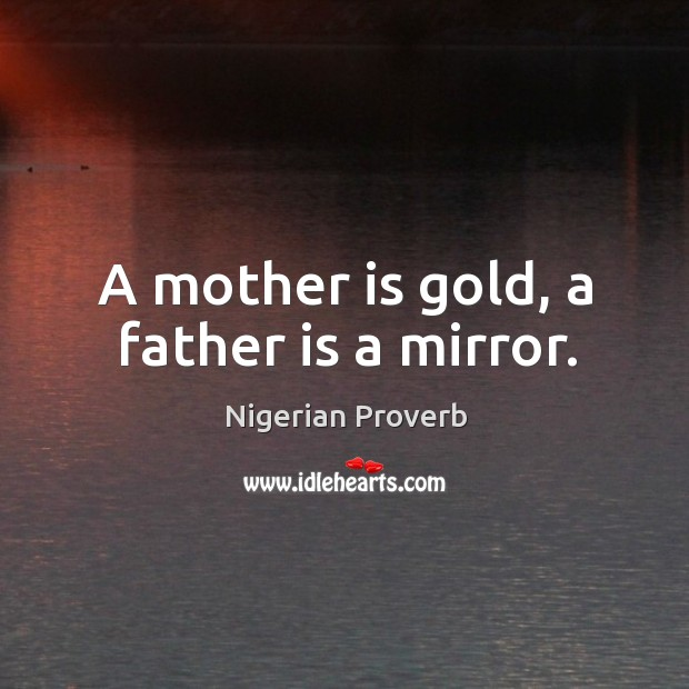 A mother is gold, a father is a mirror. Image