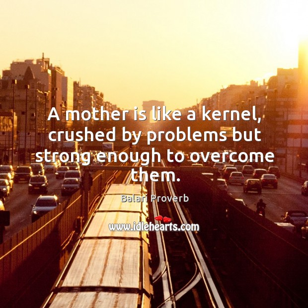 A mother is like a kernel, crushed by problems but strong enough to overcome them. Balari Proverbs Image
