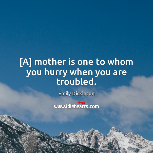 Image, [A] mother is one to whom you hurry when you are troubled.