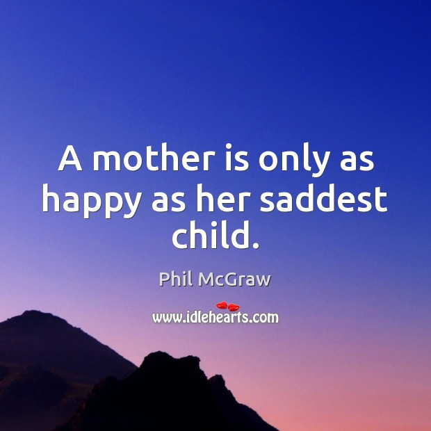A mother is only as happy as her saddest child. Mother Quotes Image