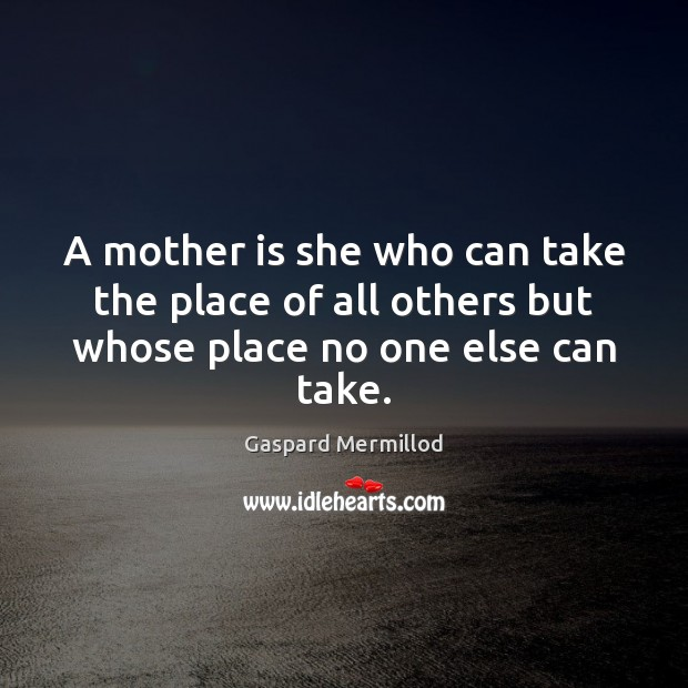 Image, A mother is she who can take the place of all others but whose place no one else can take.
