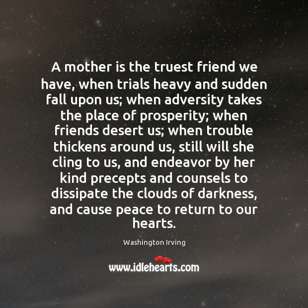 A mother is the truest friend we have, when trials heavy and Image