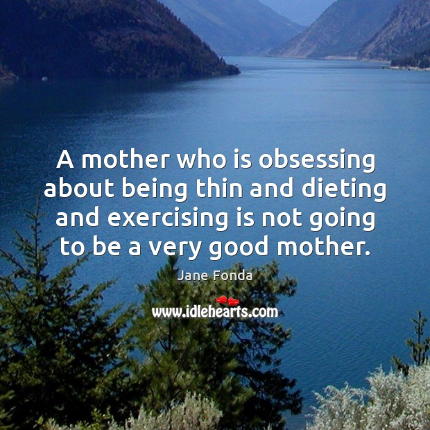 A mother who is obsessing about being thin and dieting and exercising Jane Fonda Picture Quote