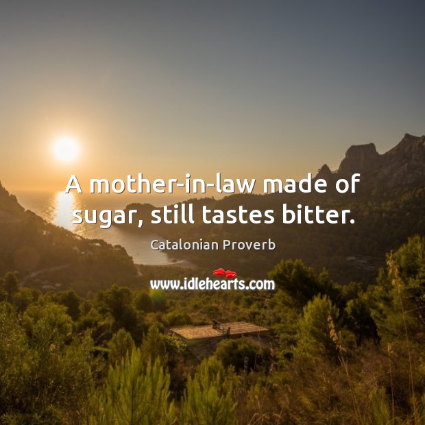 A mother-in-law made of sugar, still tastes bitter. Catalonian Proverbs Image