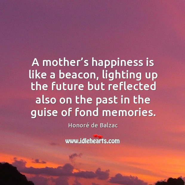 A mother's happiness is like a beacon, lighting up the future but reflected also on the Image