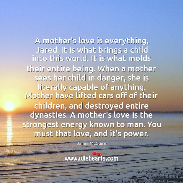 A mother's love is everything, Jared. It is what brings a child Image