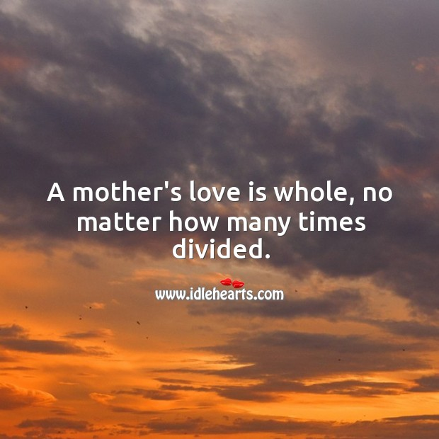 Image, A mother's love is whole, no matter how many times divided.