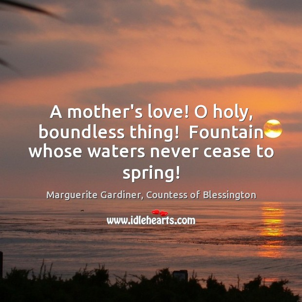 Image, A mother's love! O holy, boundless thing!  Fountain whose waters never cease to spring!