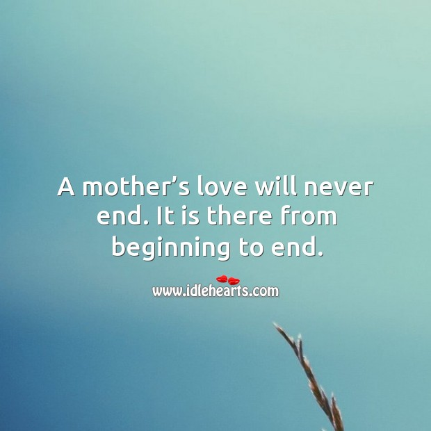 A mother's love will never end. It is there from beginning to end. Mother Quotes Image