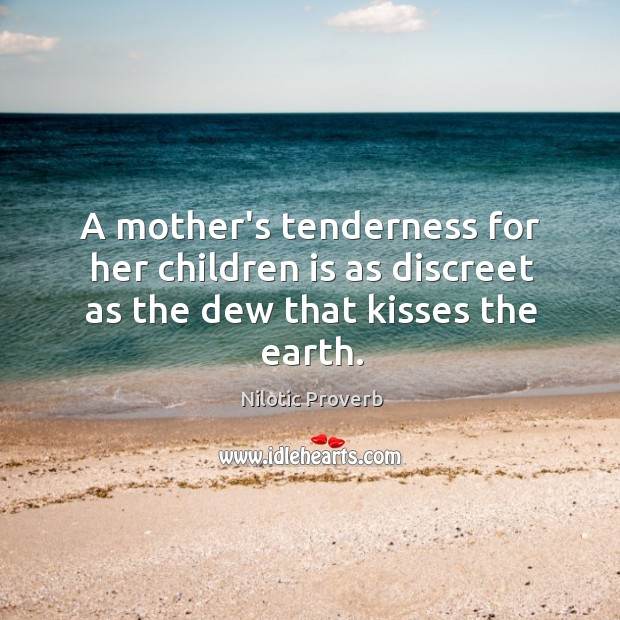 Image, A mother's tenderness for her children is as discreet as the dew that kisses the earth.