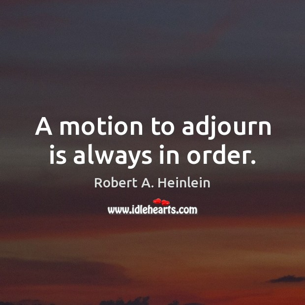 A motion to adjourn is always in order. Robert A. Heinlein Picture Quote