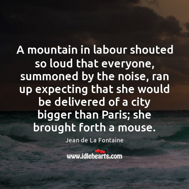 A mountain in labour shouted so loud that everyone, summoned by the Jean de La Fontaine Picture Quote