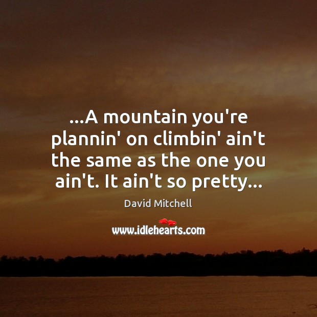 Image, …A mountain you're plannin' on climbin' ain't the same as the one
