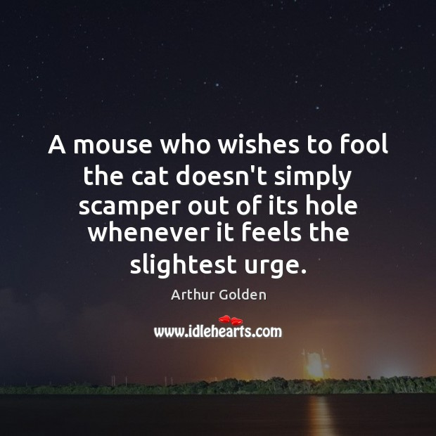 A mouse who wishes to fool the cat doesn't simply scamper out Arthur Golden Picture Quote