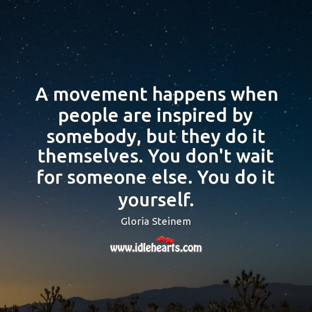 A movement happens when people are inspired by somebody, but they do Image