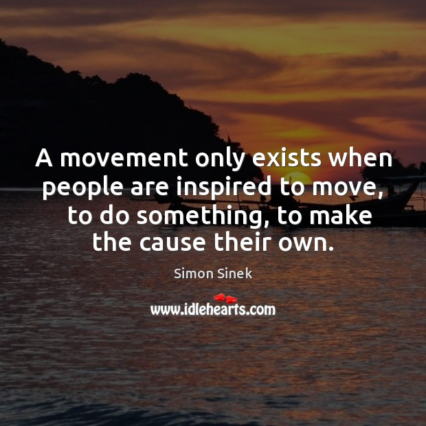 A movement only exists when people are inspired to move,   to do Simon Sinek Picture Quote