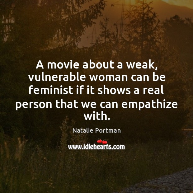 A movie about a weak, vulnerable woman can be feminist if it Natalie Portman Picture Quote