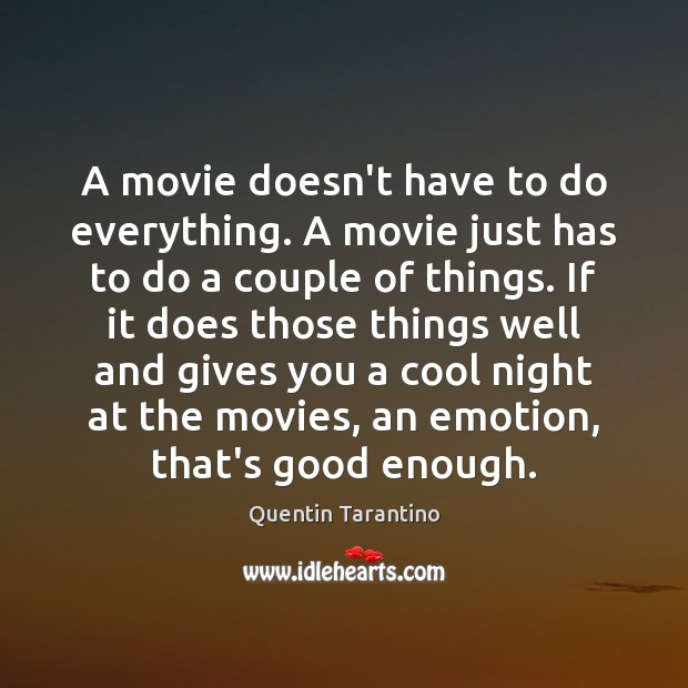 A movie doesn't have to do everything. A movie just has to Quentin Tarantino Picture Quote