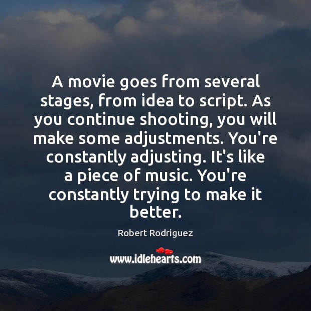 A movie goes from several stages, from idea to script. As you Robert Rodriguez Picture Quote