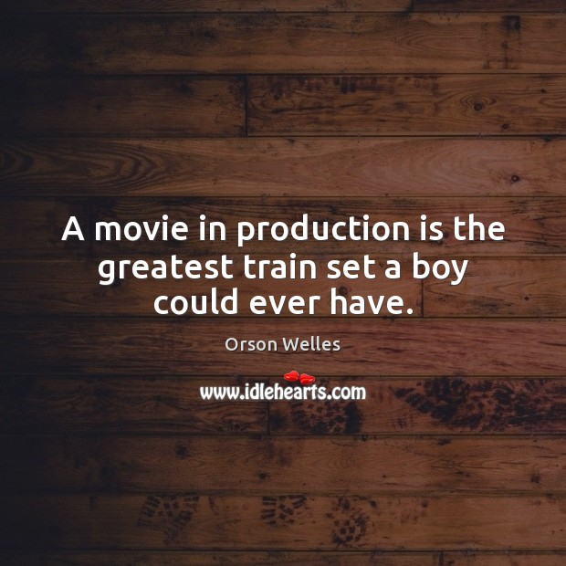 A movie in production is the greatest train set a boy could ever have. Orson Welles Picture Quote