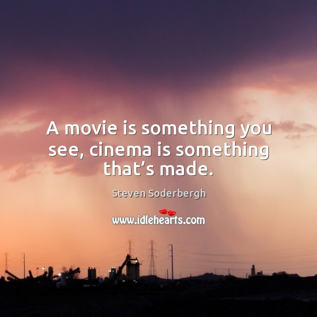 A movie is something you see, cinema is something that's made. Steven Soderbergh Picture Quote