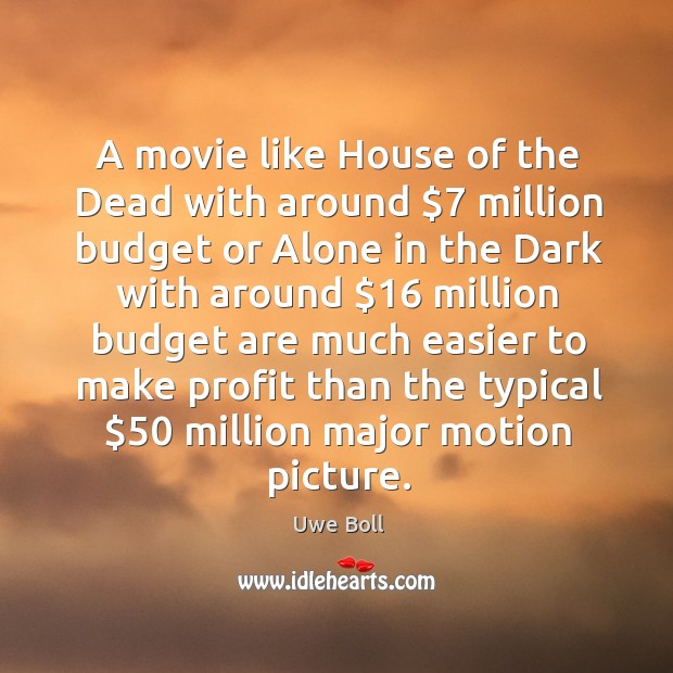 A movie like house of the dead with around $7 million budget or alone in the Uwe Boll Picture Quote