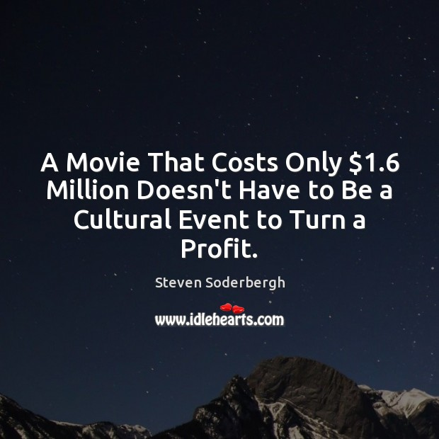 A Movie That Costs Only $1.6 Million Doesn't Have to Be a Cultural Event to Turn a Profit. Steven Soderbergh Picture Quote