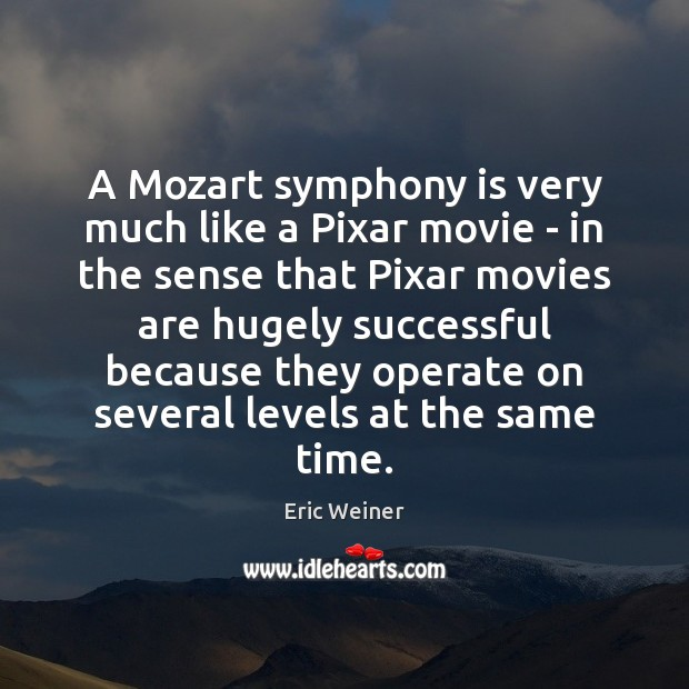 A Mozart symphony is very much like a Pixar movie – in Eric Weiner Picture Quote