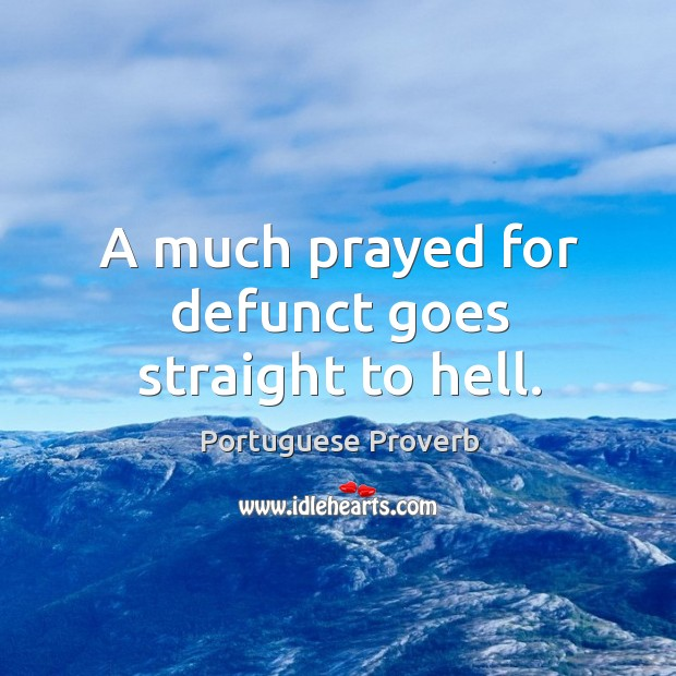 A much prayed for defunct goes straight to hell. Image