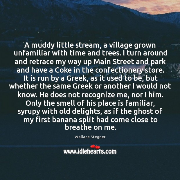 A muddy little stream, a village grown unfamiliar with time and trees. Image