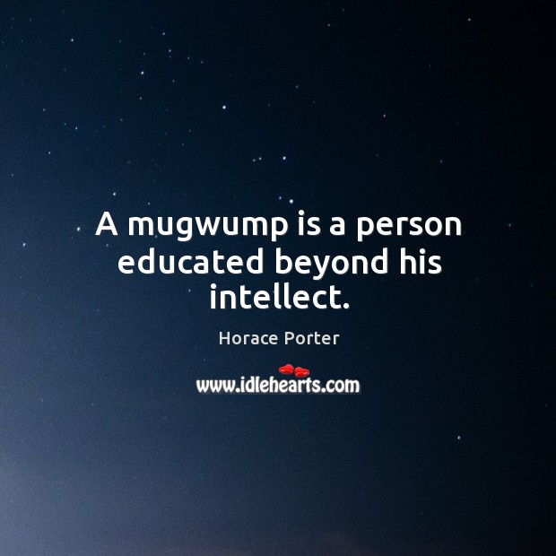 A mugwump is a person educated beyond his intellect. Image