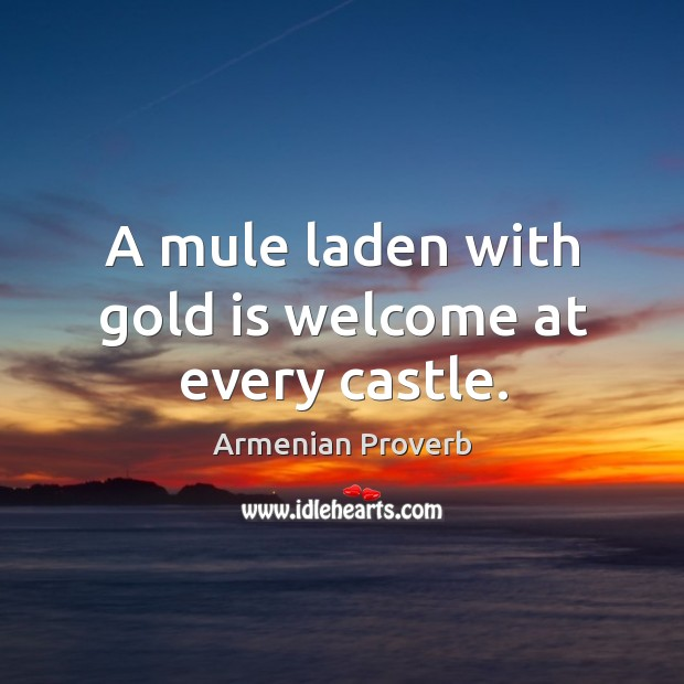 A mule laden with gold is welcome at every castle. Armenian Proverbs Image