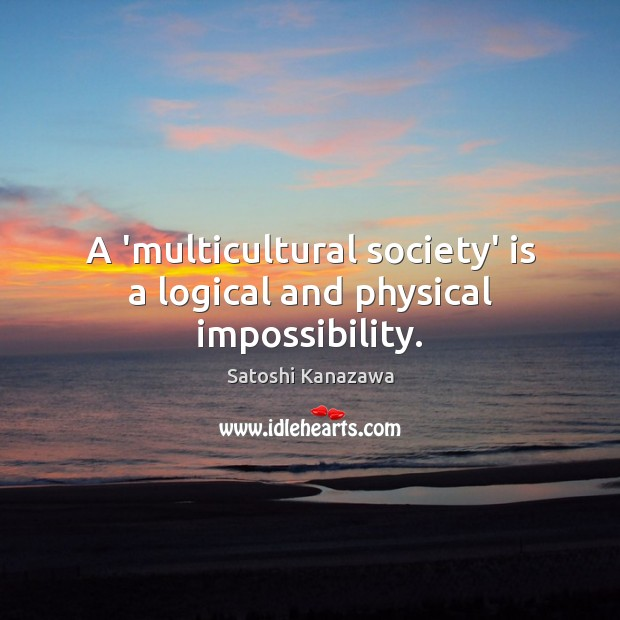 A 'multicultural society' is a logical and physical impossibility. Image