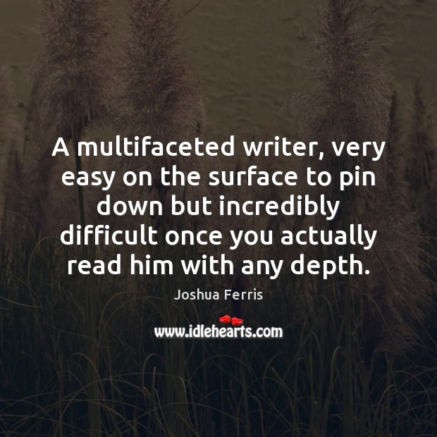 A multifaceted writer, very easy on the surface to pin down but Joshua Ferris Picture Quote