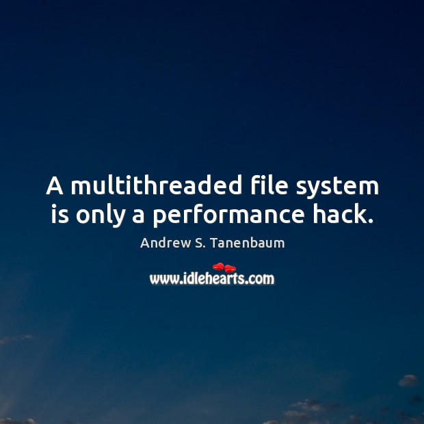 Image, A multithreaded file system is only a performance hack.