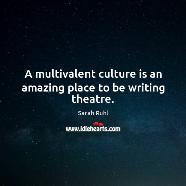 Image, A multivalent culture is an amazing place to be writing theatre.