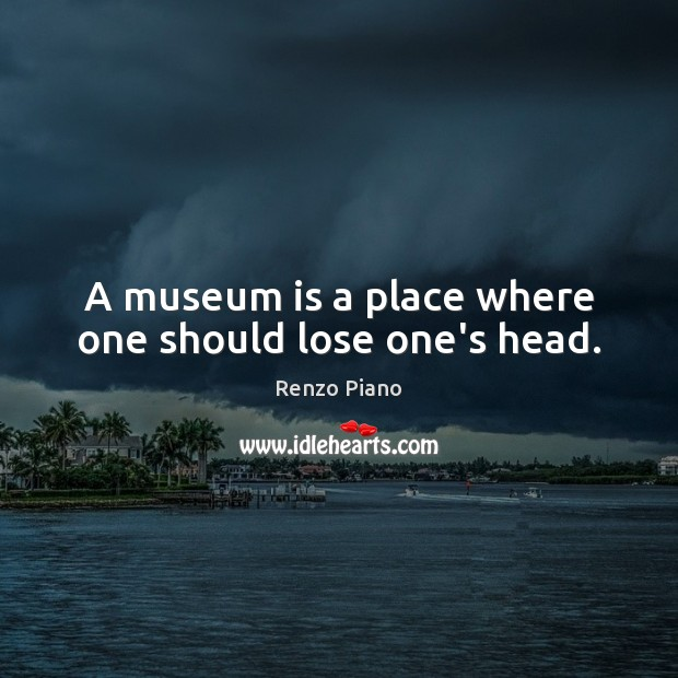 A museum is a place where one should lose one's head. Image