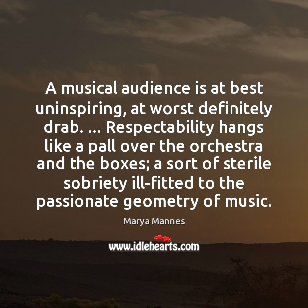 A musical audience is at best uninspiring, at worst definitely drab. … Respectability Marya Mannes Picture Quote