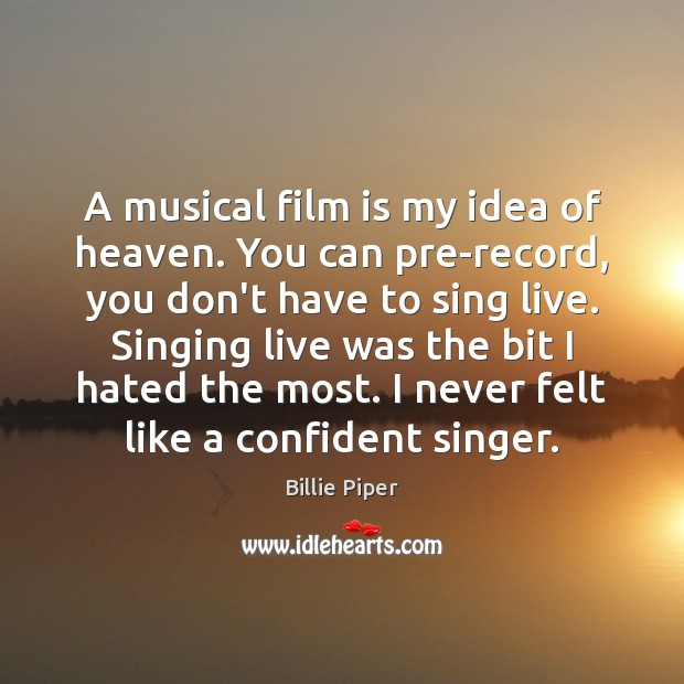 Image, A musical film is my idea of heaven. You can pre-record, you
