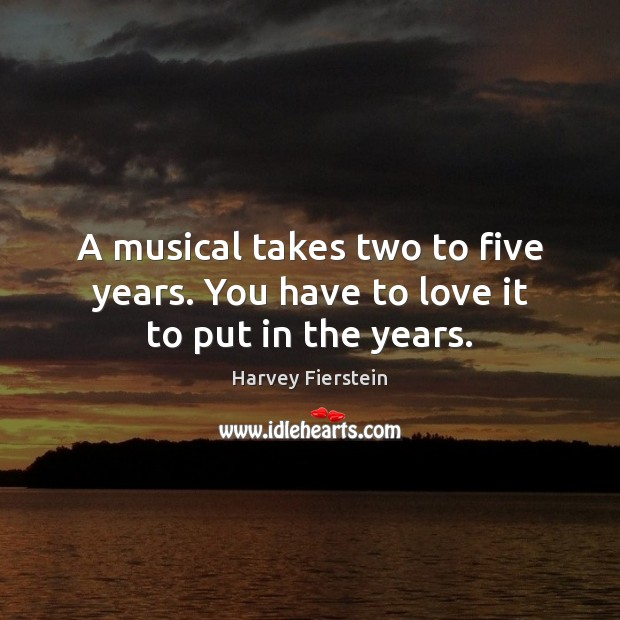 Image, A musical takes two to five years. You have to love it to put in the years.