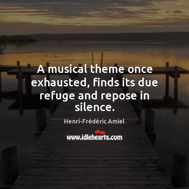 A musical theme once exhausted, finds its due refuge and repose in silence. Henri-Frédéric Amiel Picture Quote