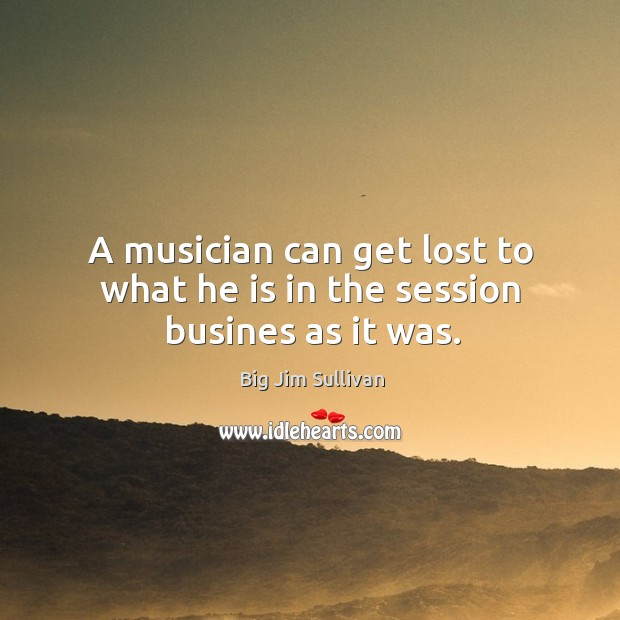 A musician can get lost to what he is in the session busines as it was. Big Jim Sullivan Picture Quote