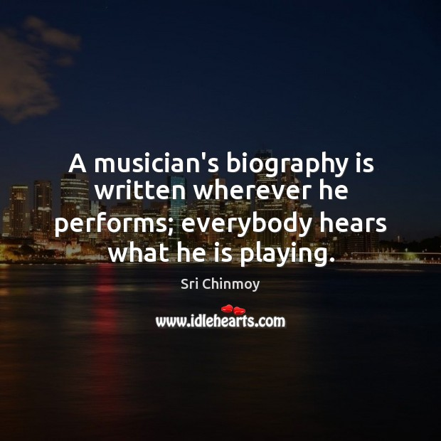 A musician's biography is written wherever he performs; everybody hears what he Image