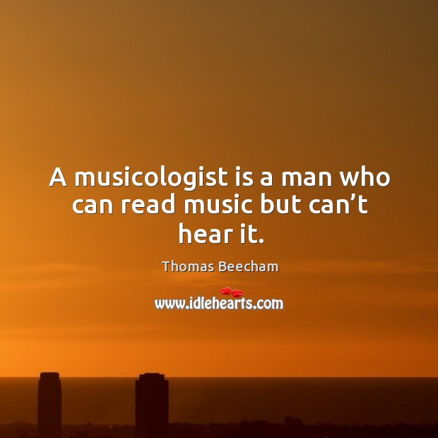 A musicologist is a man who can read music but can't hear it. Thomas Beecham Picture Quote